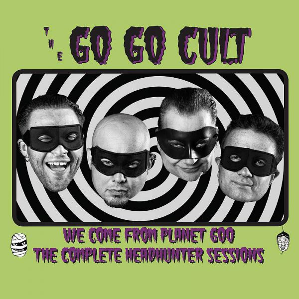 The Go Go Cult - We Come From Planet Goo (The Full Headhunter Sessions)